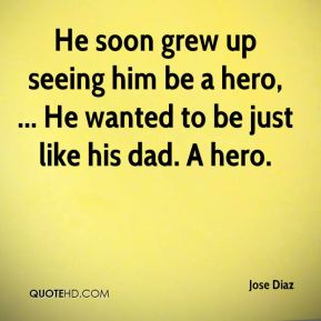 Jose Diaz  - He soon grew up seeing him be a hero, ... He wanted to be just like his dad. A hero.