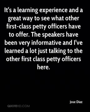 Jose Diaz  - It's a learning experience and a great way to see what other first-class petty officers have to offer. The speakers have been very informative and I've learned a lot just talking to the other first class petty officers here.