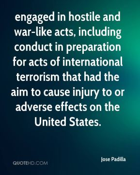 Jose Padilla  - engaged in hostile and war-like acts, including conduct in preparation for acts of international terrorism that had the aim to cause injury to or adverse effects on the United States.