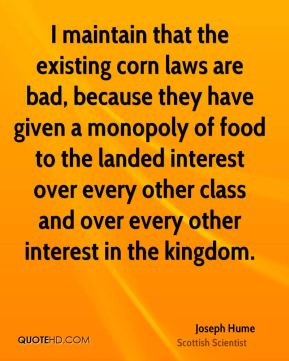 I maintain that the existing corn laws are bad, because they have given a monopoly of food to the landed interest over every other class and over every other interest in the kingdom.