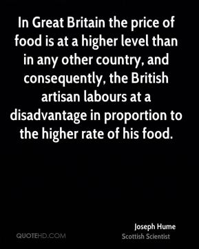 Joseph Hume - In Great Britain the price of food is at a higher level than in any other country, and consequently, the British artisan labours at a disadvantage in proportion to the higher rate of his food.