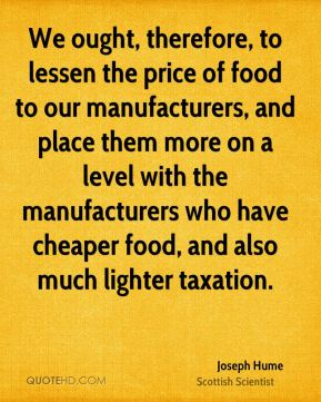 We ought, therefore, to lessen the price of food to our manufacturers, and place them more on a level with the manufacturers who have cheaper food, and also much lighter taxation.