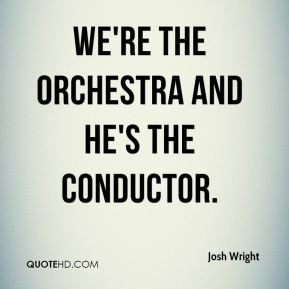 Josh Wright  - We're the orchestra and he's the conductor.