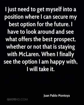I just need to get myself into a position where I can secure my best option for the future. I have to look around and see what offers the best prospect, whether or not that is staying with McLaren. When I finally see the option I am happy with, I will take it.