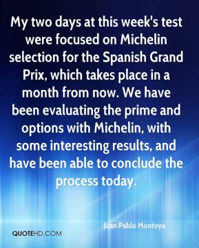Juan Pablo Montoya  - My two days at this week's test were focused on Michelin selection for the Spanish Grand Prix, which takes place in a month from now. We have been evaluating the prime and options with Michelin, with some interesting results, and have been able to conclude the process today.