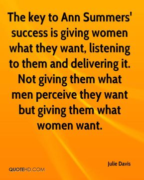 Julie Davis  - The key to Ann Summers' success is giving women what they want, listening to them and delivering it. Not giving them what men perceive they want but giving them what women want.
