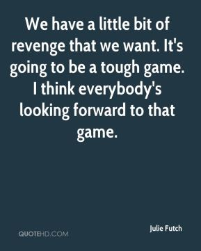 We have a little bit of revenge that we want. It's going to be a tough game. I think everybody's looking forward to that game.