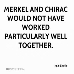 Merkel and Chirac would not have worked particularly well together.
