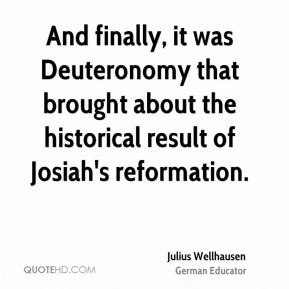 And finally, it was Deuteronomy that brought about the historical result of Josiah's reformation.