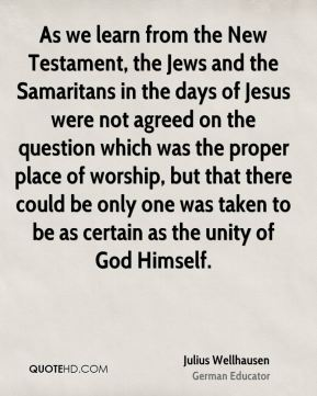 As we learn from the New Testament, the Jews and the Samaritans in the days of Jesus were not agreed on the question which was the proper place of worship, but that there could be only one was taken to be as certain as the unity of God Himself.
