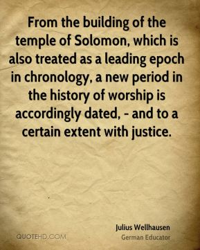 Julius Wellhausen - From the building of the temple of Solomon, which is also treated as a leading epoch in chronology, a new period in the history of worship is accordingly dated, - and to a certain extent with justice.