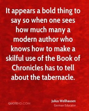 It appears a bold thing to say so when one sees how much many a modern author who knows how to make a skilful use of the Book of Chronicles has to tell about the tabernacle.