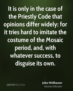 Julius Wellhausen - It is only in the case of the Priestly Code that opinions differ widely; for it tries hard to imitate the costume of the Mosaic period, and, with whatever success, to disguise its own.