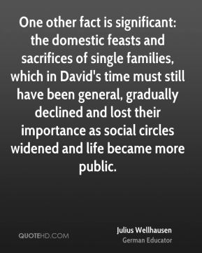 Julius Wellhausen - One other fact is significant: the domestic feasts and sacrifices of single families, which in David's time must still have been general, gradually declined and lost their importance as social circles widened and life became more public.