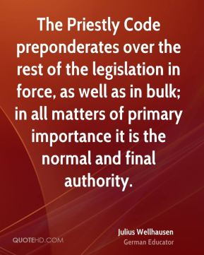 Julius Wellhausen - The Priestly Code preponderates over the rest of the legislation in force, as well as in bulk; in all matters of primary importance it is the normal and final authority.