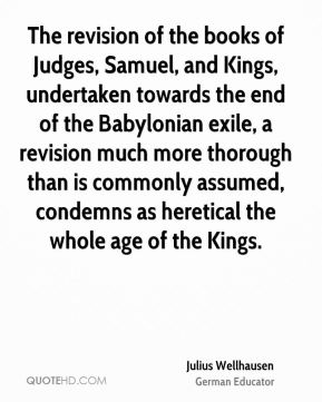The revision of the books of Judges, Samuel, and Kings, undertaken towards the end of the Babylonian exile, a revision much more thorough than is commonly assumed, condemns as heretical the whole age of the Kings.