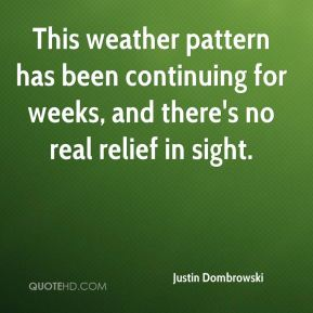 Justin Dombrowski  - This weather pattern has been continuing for weeks, and there's no real relief in sight.