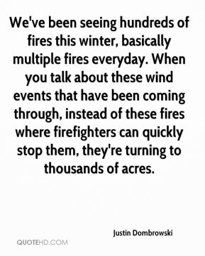 Justin Dombrowski  - We've been seeing hundreds of fires this winter, basically multiple fires everyday. When you talk about these wind events that have been coming through, instead of these fires where firefighters can quickly stop them, they're turning to thousands of acres.