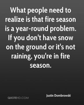 Justin Dombrowski  - What people need to realize is that fire season is a year-round problem. If you don't have snow on the ground or it's not raining, you're in fire season.