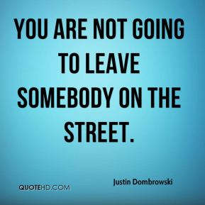 You are not going to leave somebody on the street.