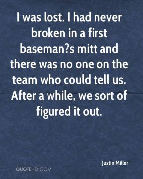 I was lost. I had never broken in a first baseman?s mitt and there was no one on the team who could tell us. After a while, we sort of figured it out.
