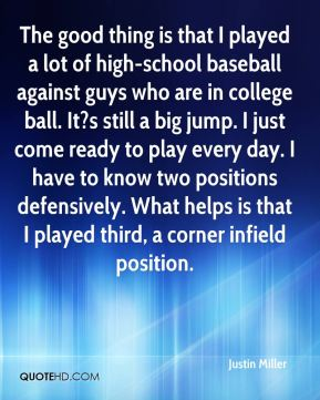 Justin Miller  - The good thing is that I played a lot of high-school baseball against guys who are in college ball. It?s still a big jump. I just come ready to play every day. I have to know two positions defensively. What helps is that I played third, a corner infield position.