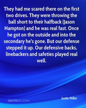 They had me scared there on the first two drives. They were throwing the ball short to their halfback (Jason Hampton) and he was real fast. Once he got on the outside and into the secondary he's gone. But our defense stepped it up. Our defensive backs, linebackers and safeties played real well.