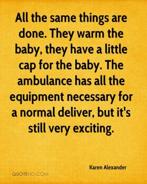 Karen Alexander  - All the same things are done. They warm the baby, they have a little cap for the baby. The ambulance has all the equipment necessary for a normal deliver, but it's still very exciting.