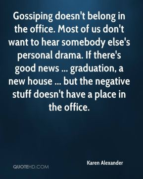 Karen Alexander  - Gossiping doesn't belong in the office. Most of us don't want to hear somebody else's personal drama. If there's good news ... graduation, a new house ... but the negative stuff doesn't have a place in the office.