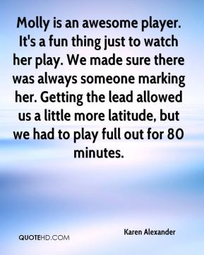 Karen Alexander  - Molly is an awesome player. It's a fun thing just to watch her play. We made sure there was always someone marking her. Getting the lead allowed us a little more latitude, but we had to play full out for 80 minutes.