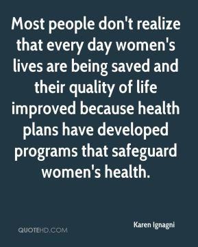 Most people don't realize that every day women's lives are being saved and their quality of life improved because health plans have developed programs that safeguard women's health.