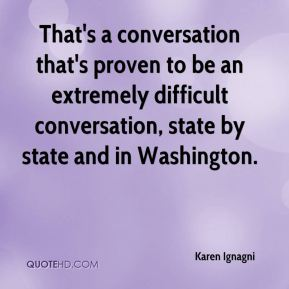 Karen Ignagni  - That's a conversation that's proven to be an extremely difficult conversation, state by state and in Washington.