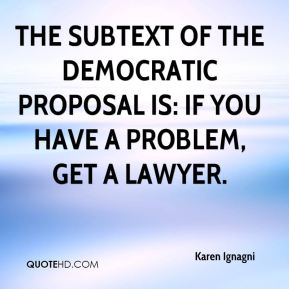 The subtext of the Democratic proposal is: If you have a problem, get a lawyer.