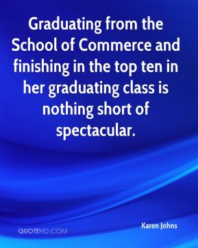 Karen Johns  - Graduating from the School of Commerce and finishing in the top ten in her graduating class is nothing short of spectacular.
