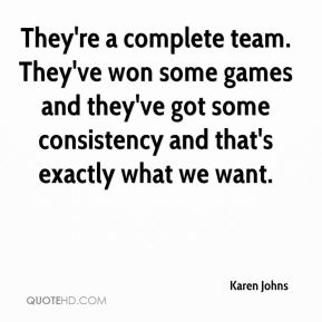 Karen Johns  - They're a complete team. They've won some games and they've got some consistency and that's exactly what we want.
