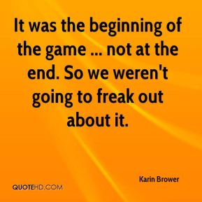 Karin Brower  - It was the beginning of the game ... not at the end. So we weren't going to freak out about it.