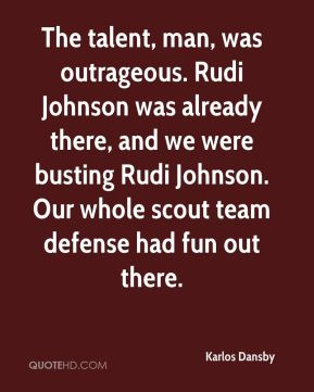 Karlos Dansby  - The talent, man, was outrageous. Rudi Johnson was already there, and we were busting Rudi Johnson. Our whole scout team defense had fun out there.