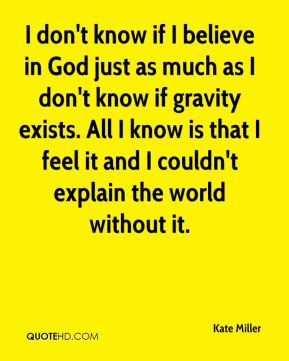 I don't know if I believe in God just as much as I don't know if gravity exists. All I know is that I feel it and I couldn't explain the world without it.