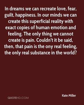 In dreams we can recreate love, fear, guilt, happiness. In our minds we can create this superficial reality with exact copies of human emotion and feeling. The only thing we cannot create is pain. Couldn't it be said, then, that pain is the ony real feeling, the only real substance in the world?