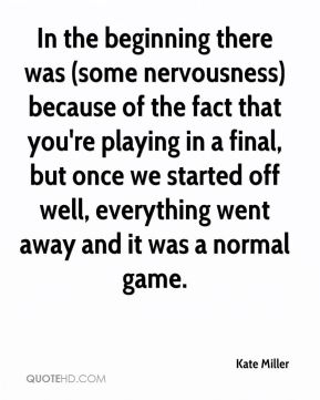 In the beginning there was (some nervousness) because of the fact that you're playing in a final, but once we started off well, everything went away and it was a normal game.