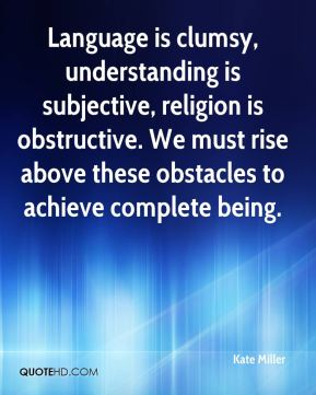 Language is clumsy, understanding is subjective, religion is obstructive. We must rise above these obstacles to achieve complete being.