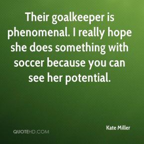 Kate Miller  - Their goalkeeper is phenomenal. I really hope she does something with soccer because you can see her potential.