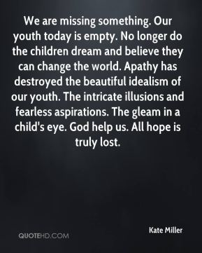 We are missing something. Our youth today is empty. No longer do the children dream and believe they can change the world. Apathy has destroyed the beautiful idealism of our youth. The intricate illusions and fearless aspirations. The gleam in a child's eye. God help us. All hope is truly lost.