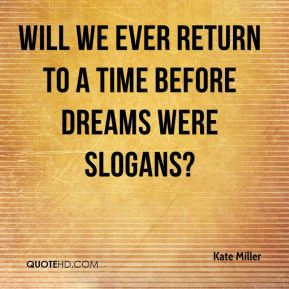 Will we ever return to a time before dreams were slogans?