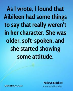 As I wrote, I found that Aibileen had some things to say that really weren't in her character. She was older, soft-spoken, and she started showing some attitude.
