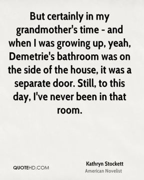 Kathryn Stockett - But certainly in my grandmother's time - and when I was growing up, yeah, Demetrie's bathroom was on the side of the house, it was a separate door. Still, to this day, I've never been in that room.