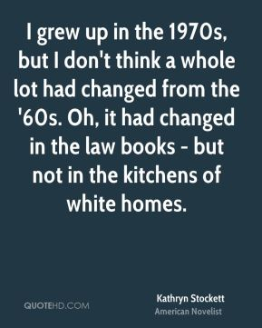 Kathryn Stockett - I grew up in the 1970s, but I don't think a whole lot had changed from the '60s. Oh, it had changed in the law books - but not in the kitchens of white homes.