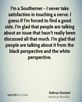 Kathryn Stockett - I'm a Southerner - I never take satisfaction in touching a nerve. I guess if I'm forced to find a good side, I'm glad that people are talking about an issue that hasn't really been discussed all that much. I'm glad that people are talking about it from the black perspective and the white perspective.