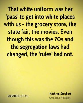 Kathryn Stockett - That white uniform was her 'pass' to get into white places with us - the grocery store, the state fair, the movies. Even though this was the 70s and the segregation laws had changed, the 'rules' had not.