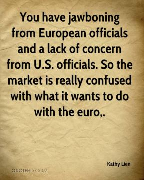 Kathy Lien  - You have jawboning from European officials and a lack of concern from U.S. officials. So the market is really confused with what it wants to do with the euro.